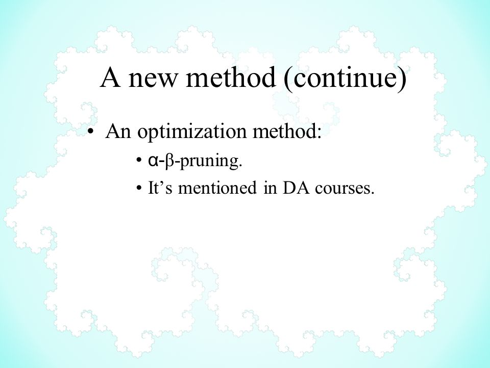 A new method (continue) An optimization method: α- β-pruning. It's mentioned in DA courses.