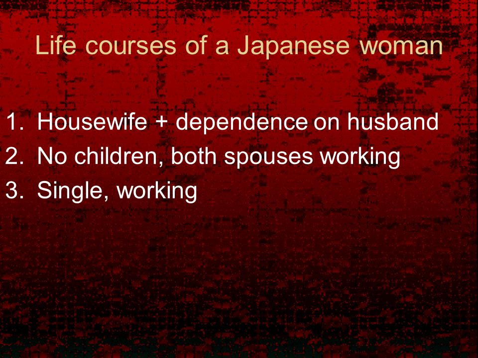 Life courses of a Japanese woman 1.Housewife + dependence on husband 2.No children, both spouses working 3.Single, working