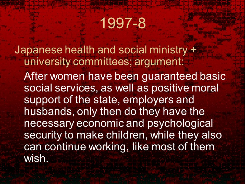 1997-8 Japanese health and social ministry + university committees; argument: After women have been guaranteed basic social services, as well as positive moral support of the state, employers and husbands, only then do they have the necessary economic and psychological security to make children, while they also can continue working, like most of them wish.