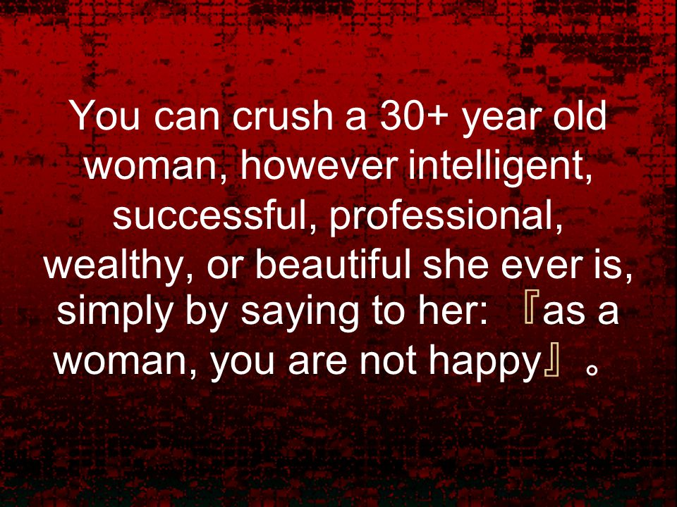 You can crush a 30+ year old woman, however intelligent, successful, professional, wealthy, or beautiful she ever is, simply by saying to her: 『 as a woman, you are not happy 』。