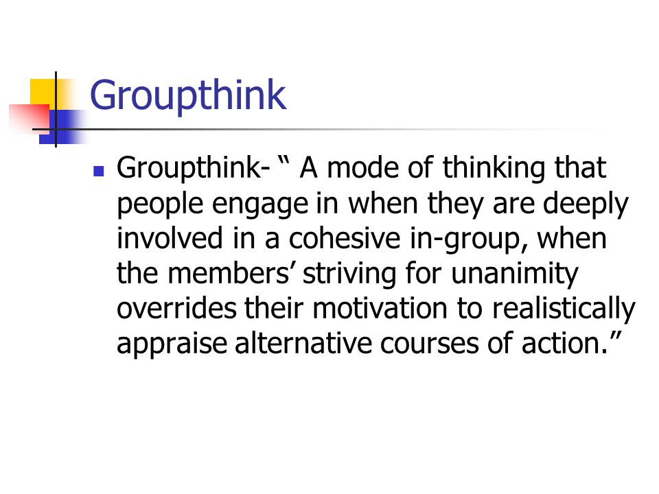 Groupthink Groupthink- A mode of thinking that people engage in when they are deeply involved in a cohesive in-group, when the members' striving for unanimity overrides their motivation to realistically appraise alternative courses of action.