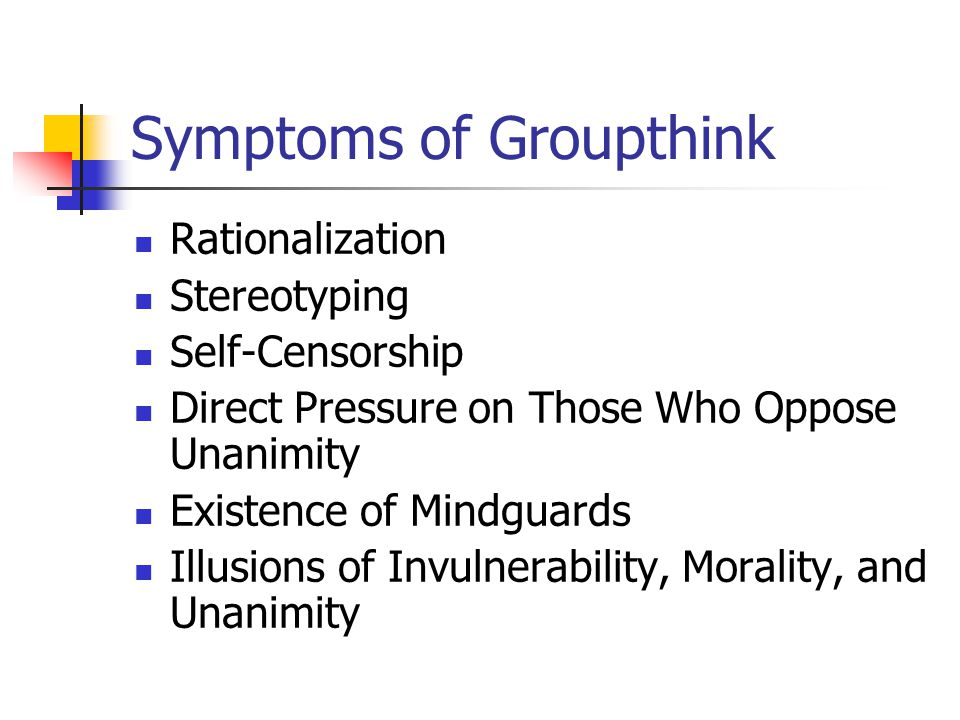 Symptoms of Groupthink Rationalization Stereotyping Self-Censorship Direct Pressure on Those Who Oppose Unanimity Existence of Mindguards Illusions of Invulnerability, Morality, and Unanimity