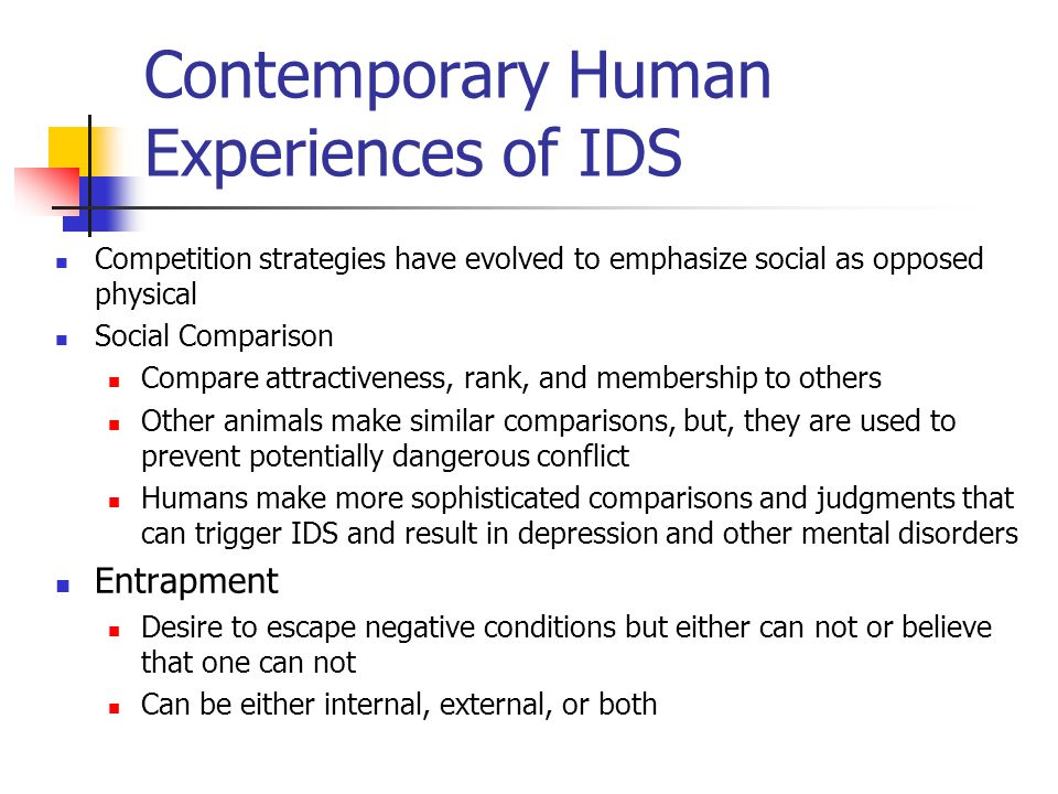 Contemporary Human Experiences of IDS Competition strategies have evolved to emphasize social as opposed physical Social Comparison Compare attractiveness, rank, and membership to others Other animals make similar comparisons, but, they are used to prevent potentially dangerous conflict Humans make more sophisticated comparisons and judgments that can trigger IDS and result in depression and other mental disorders Entrapment Desire to escape negative conditions but either can not or believe that one can not Can be either internal, external, or both