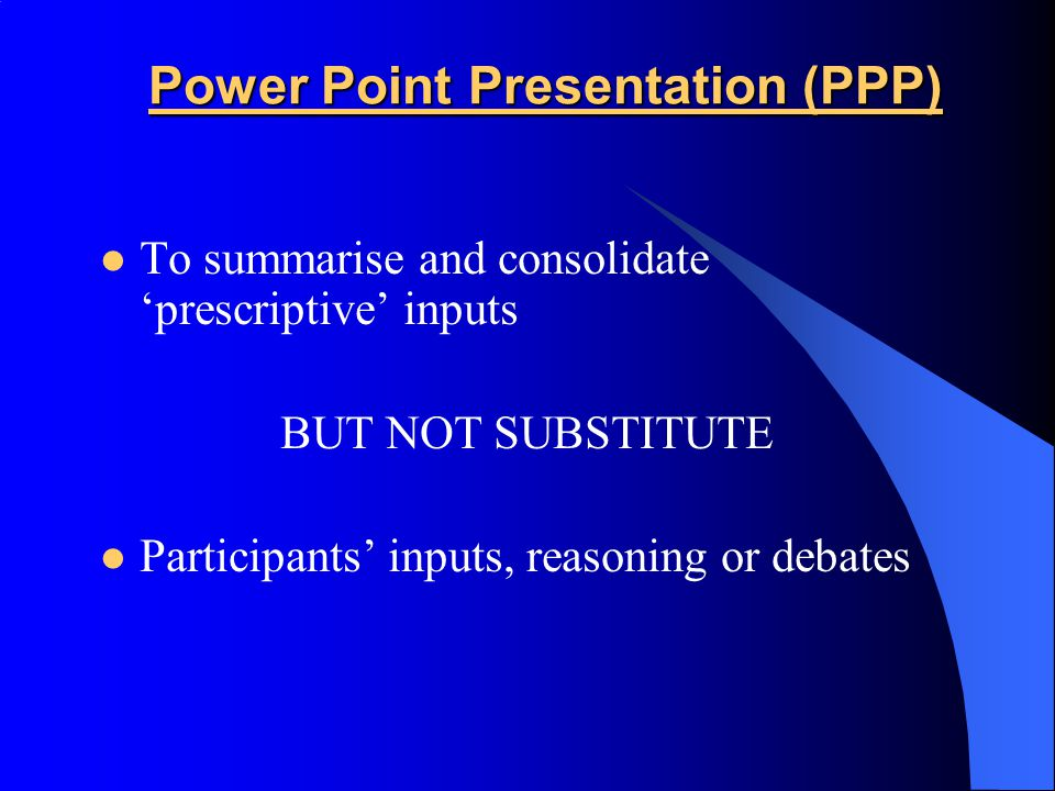 Power Point Presentation (PPP) To summarise and consolidate 'prescriptive' inputs BUT NOT SUBSTITUTE Participants' inputs, reasoning or debates