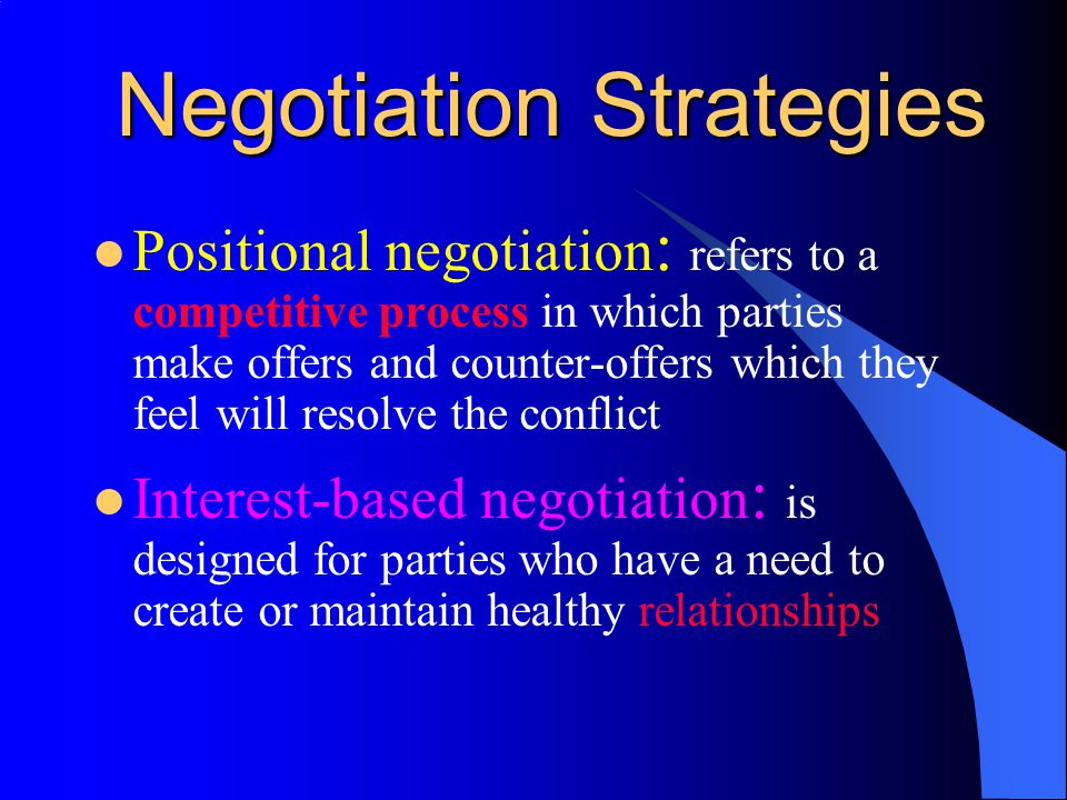 Negotiation Strategies Positional negotiation : refers to a competitive process in which parties make offers and counter-offers which they feel will resolve the conflict Interest-based negotiation : is designed for parties who have a need to create or maintain healthy relationships