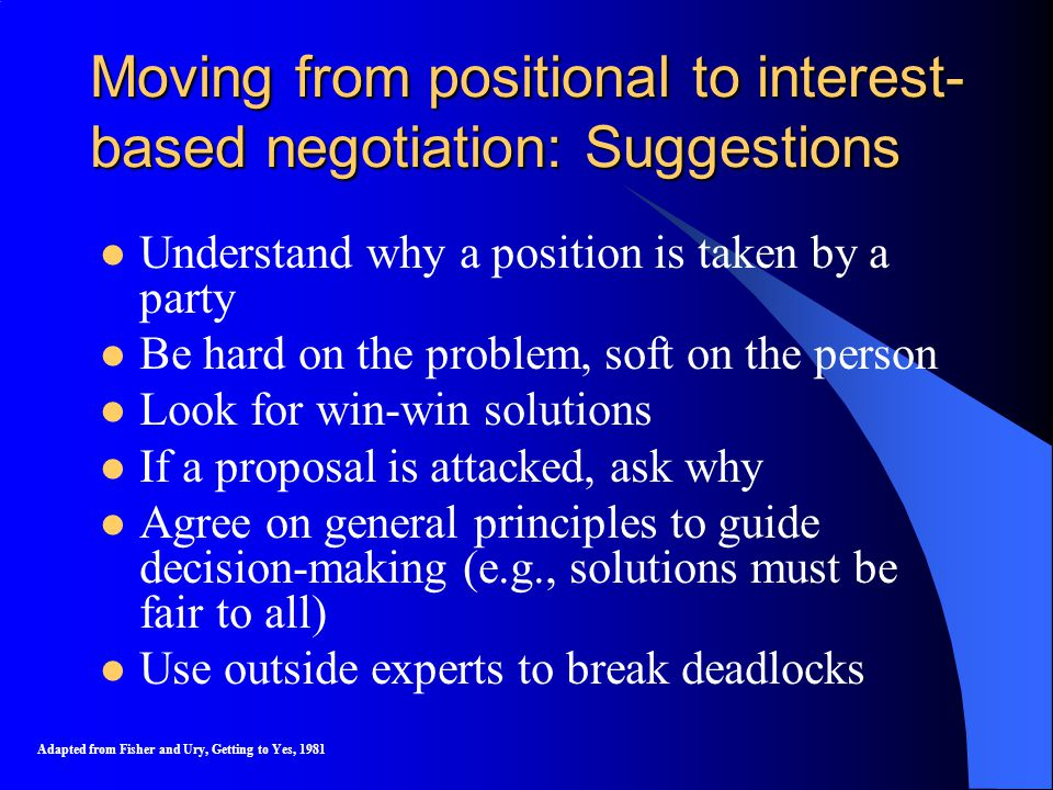 Moving from positional to interest- based negotiation: Suggestions Understand why a position is taken by a party Be hard on the problem, soft on the person Look for win-win solutions If a proposal is attacked, ask why Agree on general principles to guide decision-making (e.g., solutions must be fair to all) Use outside experts to break deadlocks Adapted from Fisher and Ury, Getting to Yes, 1981
