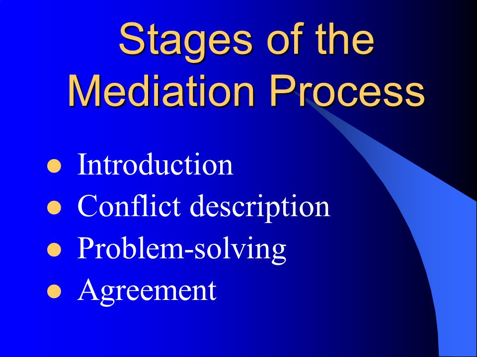 Stages of the Mediation Process Introduction Conflict description Problem-solving Agreement