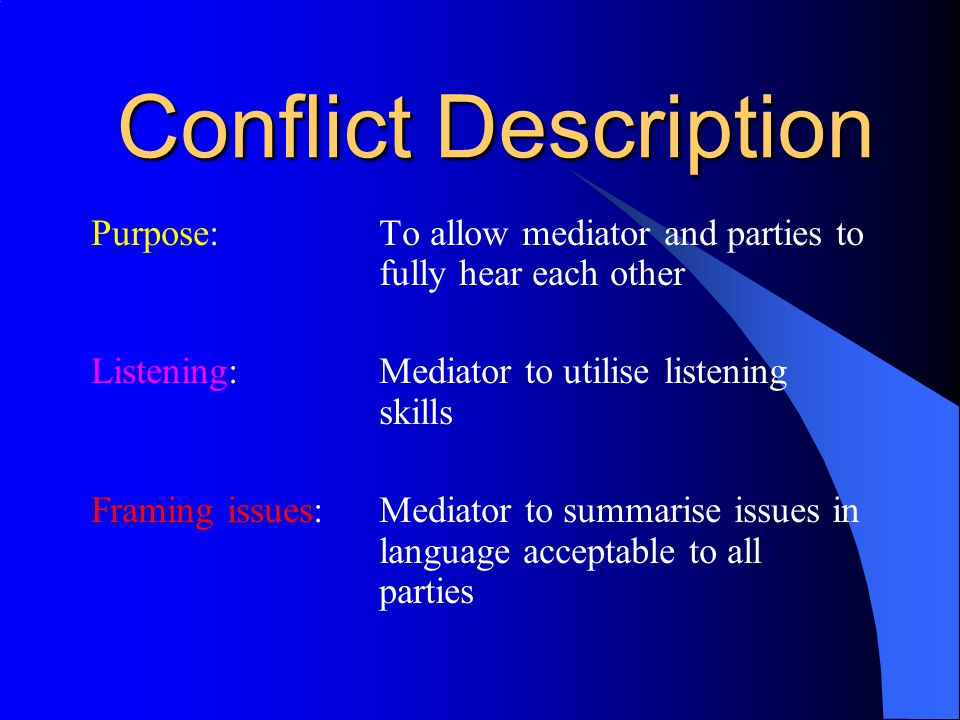 Conflict Description Purpose:To allow mediator and parties to fully hear each other Listening:Mediator to utilise listening skills Framing issues:Mediator to summarise issues in language acceptable to all parties