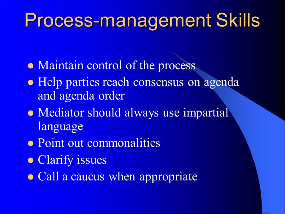 Process-management Skills Maintain control of the process Help parties reach consensus on agenda and agenda order Mediator should always use impartial language Point out commonalities Clarify issues Call a caucus when appropriate
