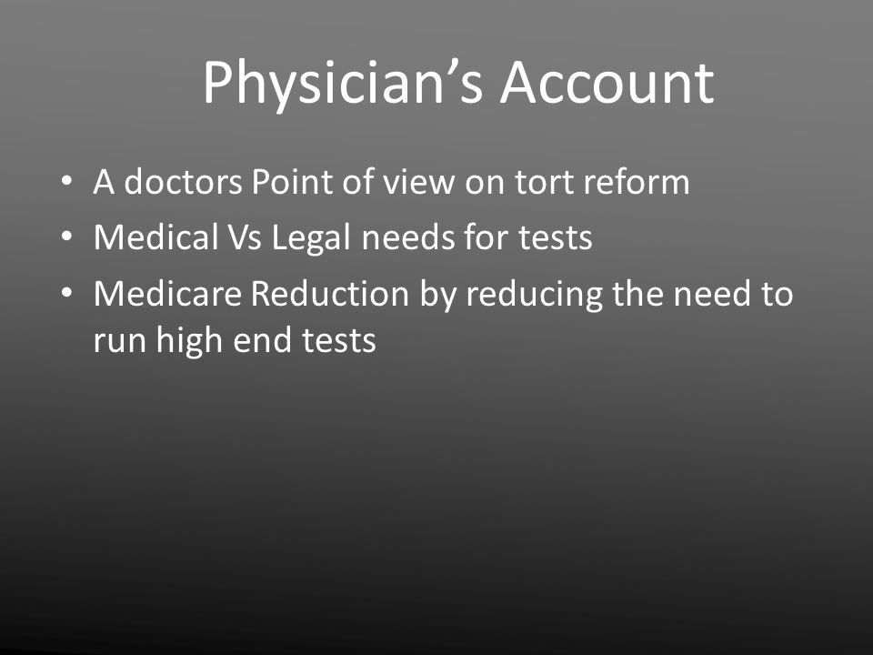 Physician's Account A doctors Point of view on tort reform Medical Vs Legal needs for tests Medicare Reduction by reducing the need to run high end te