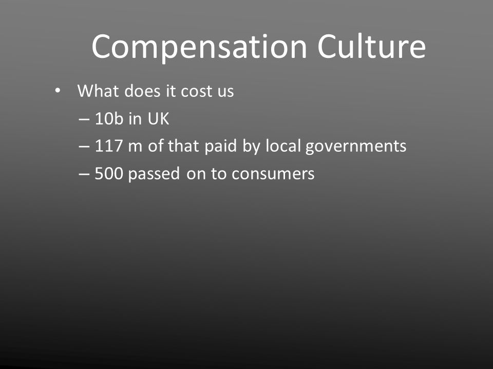 Compensation Culture What does it cost us – 10b in UK – 117 m of that paid by local governments – 500 passed on to consumers