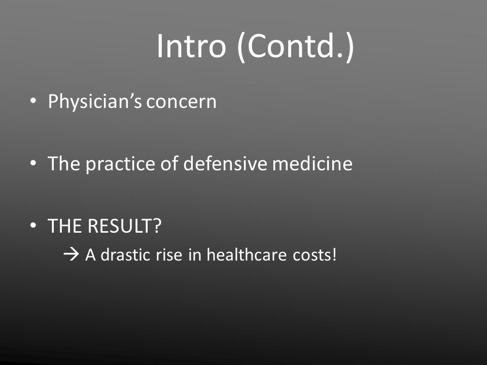 Intro (Contd.) Physician's concern The practice of defensive medicine THE RESULT?  A drastic rise in healthcare costs!