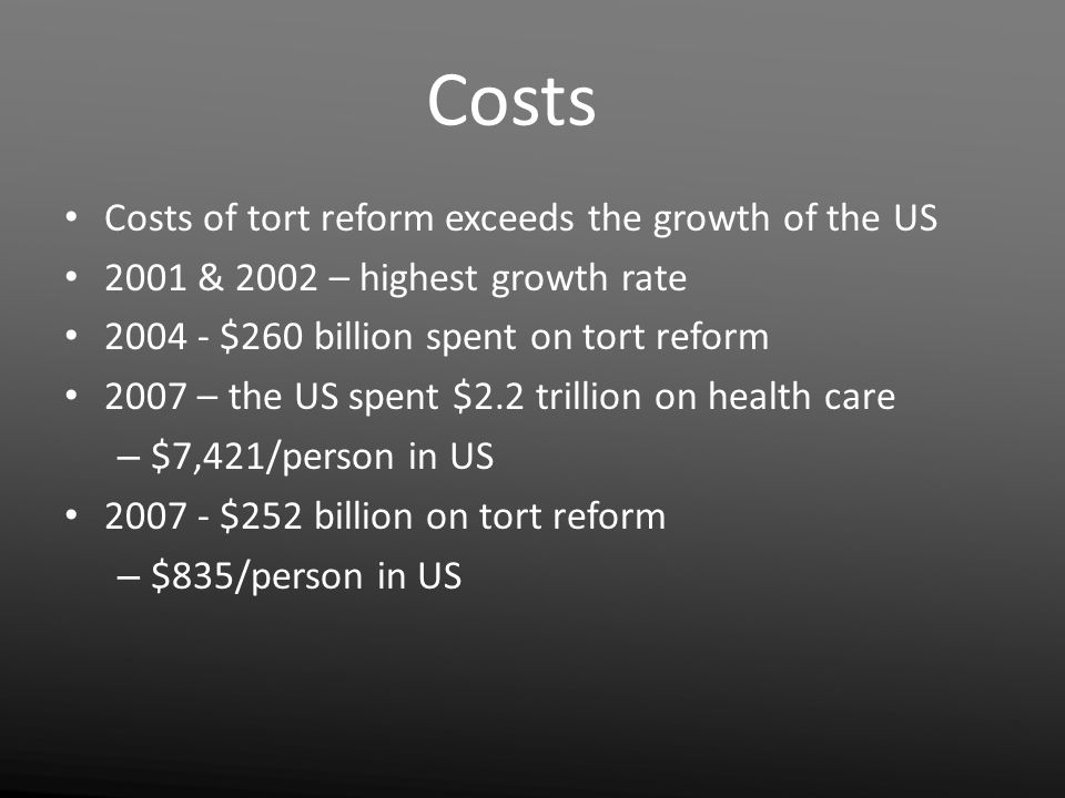 Costs Costs of tort reform exceeds the growth of the US 2001 & 2002 – highest growth rate 2004 - $260 billion spent on tort reform 2007 – the US spent $2.2 trillion on health care – $7,421/person in US 2007 - $252 billion on tort reform – $835/person in US