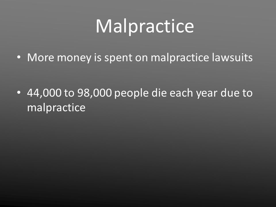 Malpractice More money is spent on malpractice lawsuits 44,000 to 98,000 people die each year due to malpractice