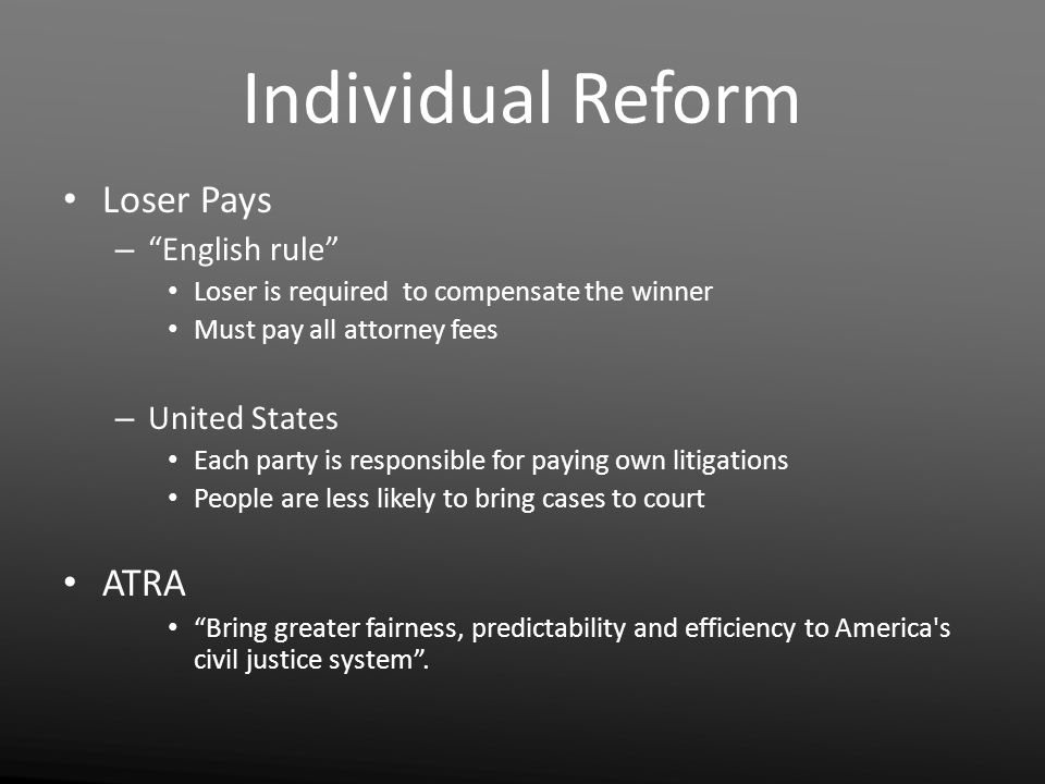 Individual Reform Loser Pays – English rule Loser is required to compensate the winner Must pay all attorney fees – United States Each party is responsible for paying own litigations People are less likely to bring cases to court ATRA Bring greater fairness, predictability and efficiency to America s civil justice system .