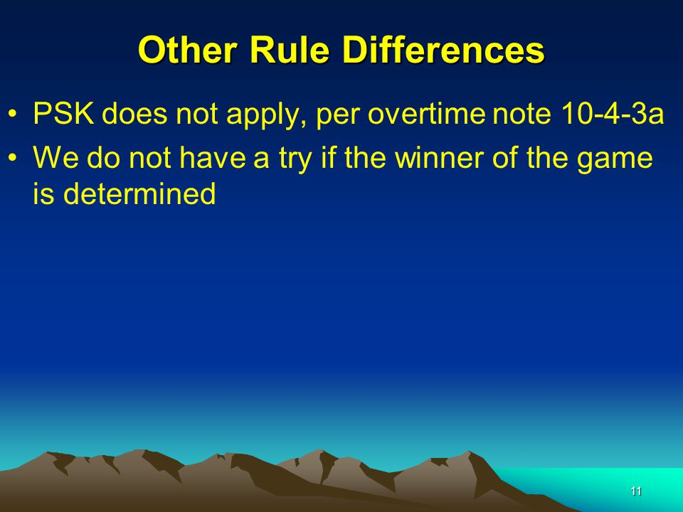 11 Other Rule Differences PSK does not apply, per overtime note 10-4-3a We do not have a try if the winner of the game is determined