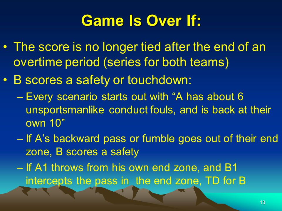 13 Game Is Over If: The score is no longer tied after the end of an overtime period (series for both teams) B scores a safety or touchdown: –Every scenario starts out with A has about 6 unsportsmanlike conduct fouls, and is back at their own 10 –If A's backward pass or fumble goes out of their end zone, B scores a safety –If A1 throws from his own end zone, and B1 intercepts the pass in the end zone, TD for B