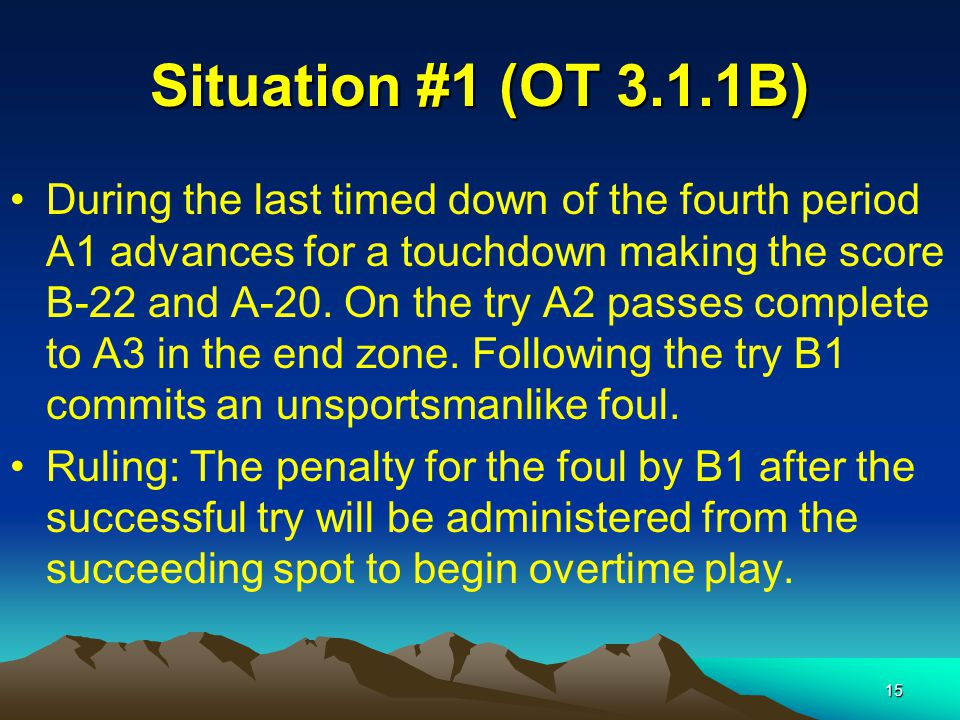 15 Situation #1 (OT 3.1.1B) During the last timed down of the fourth period A1 advances for a touchdown making the score B-22 and A-20.