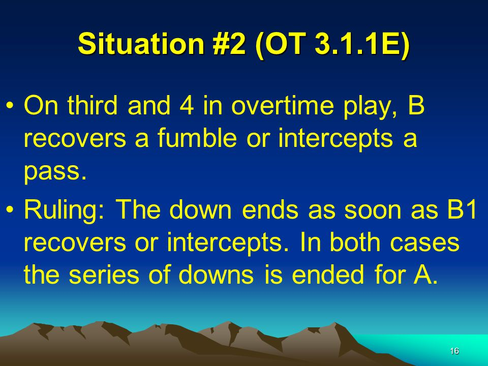 16 Situation #2 (OT 3.1.1E) On third and 4 in overtime play, B recovers a fumble or intercepts a pass.