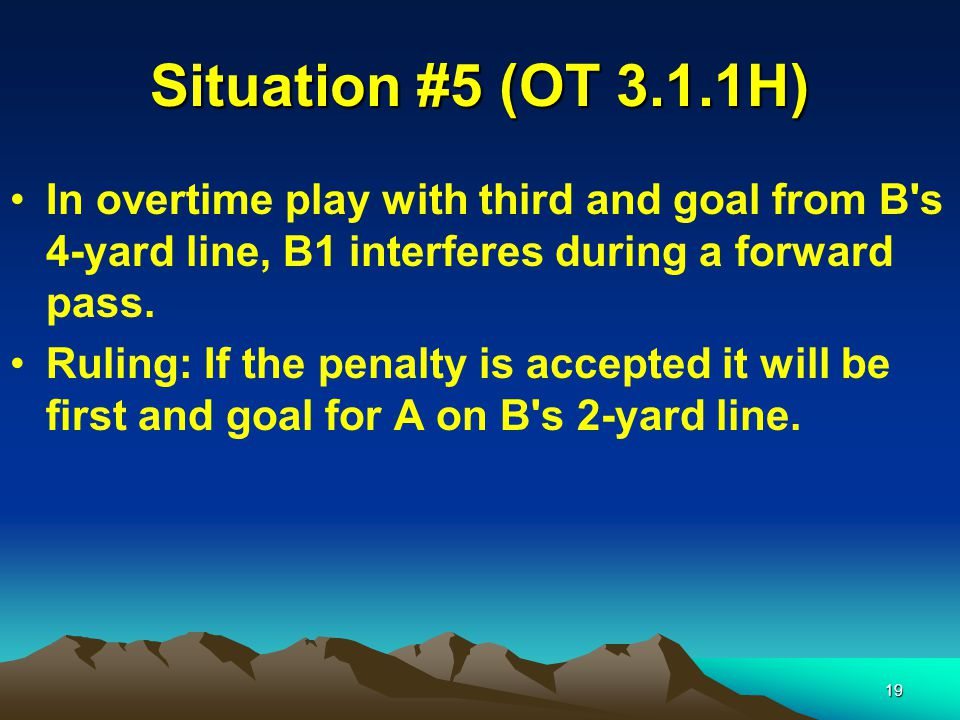 19 Situation #5 (OT 3.1.1H) In overtime play with third and goal from B s 4-yard line, B1 interferes during a forward pass.