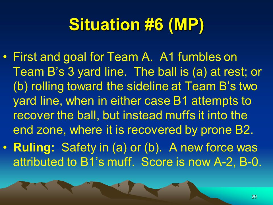 20 Situation #6 (MP) First and goal for Team A. A1 fumbles on Team B's 3 yard line.