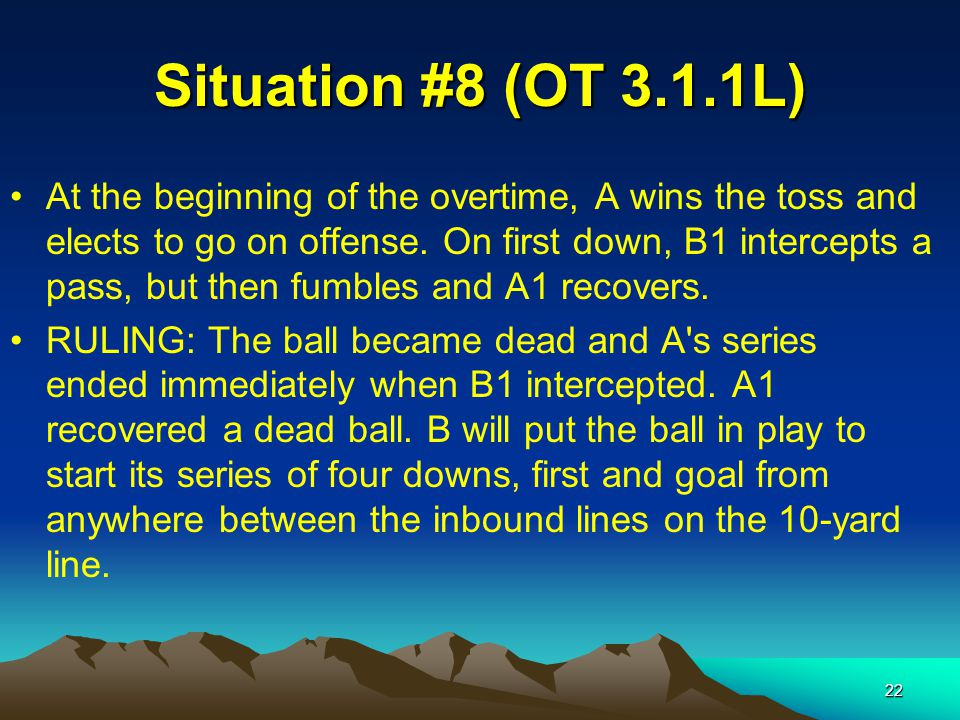 22 Situation #8 (OT 3.1.1L) At the beginning of the overtime, A wins the toss and elects to go on offense.
