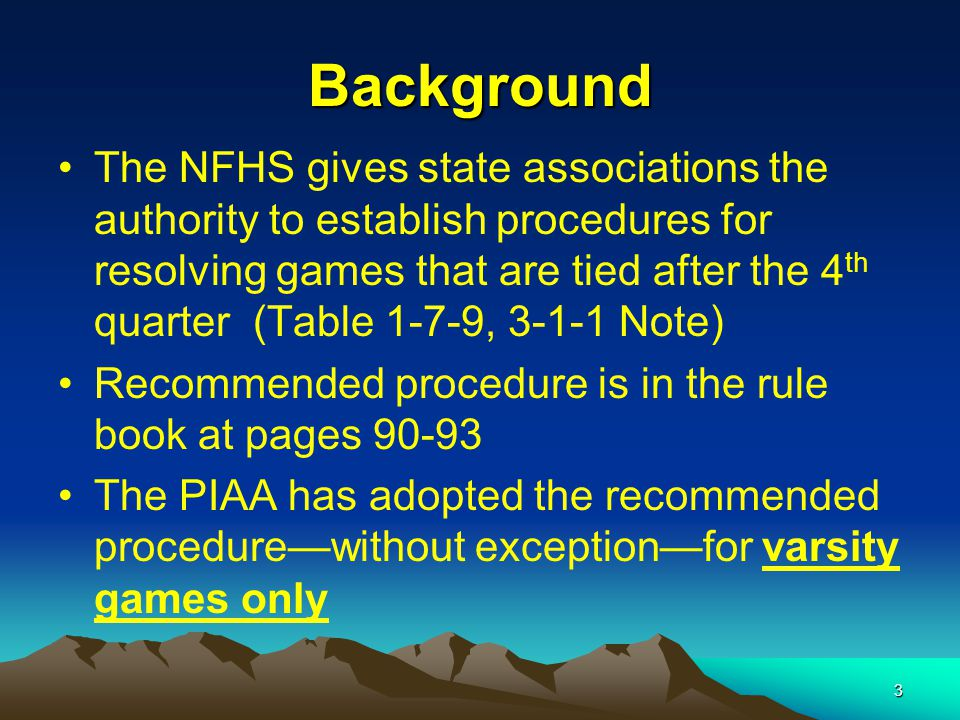 3 Background The NFHS gives state associations the authority to establish procedures for resolving games that are tied after the 4 th quarter (Table 1-7-9, 3-1-1 Note) Recommended procedure is in the rule book at pages 90-93 The PIAA has adopted the recommended procedure—without exception—for varsity games only
