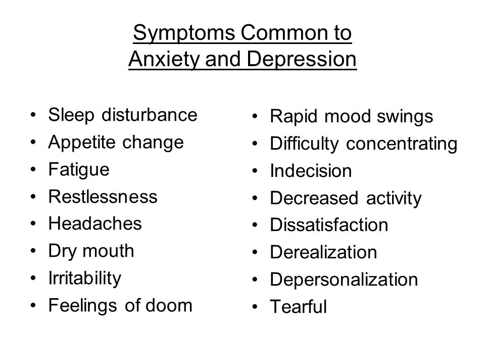 Symptoms Common to Anxiety and Depression Sleep disturbance Appetite change Fatigue Restlessness Headaches Dry mouth Irritability Feelings of doom Rapid mood swings Difficulty concentrating Indecision Decreased activity Dissatisfaction Derealization Depersonalization Tearful