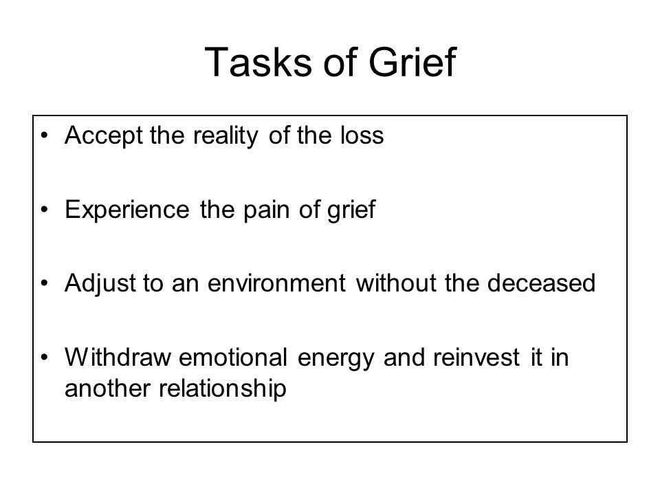 Tasks of Grief Accept the reality of the loss Experience the pain of grief Adjust to an environment without the deceased Withdraw emotional energy and reinvest it in another relationship