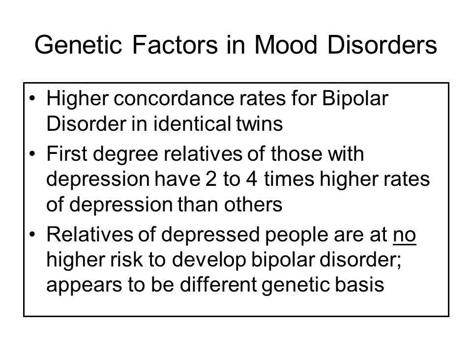 Genetic Factors in Mood Disorders Higher concordance rates for Bipolar Disorder in identical twins First degree relatives of those with depression have 2 to 4 times higher rates of depression than others Relatives of depressed people are at no higher risk to develop bipolar disorder; appears to be different genetic basis