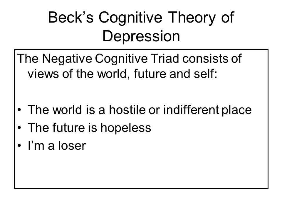 Beck's Cognitive Theory of Depression The Negative Cognitive Triad consists of views of the world, future and self: The world is a hostile or indifferent place The future is hopeless I'm a loser