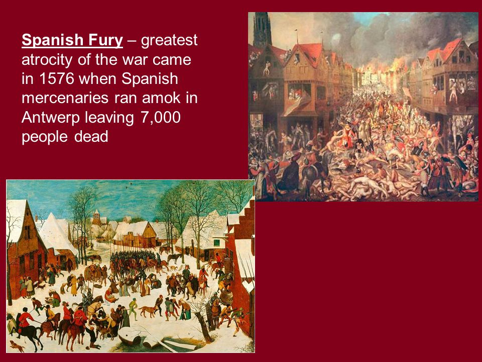 Spanish Fury – greatest atrocity of the war came in 1576 when Spanish mercenaries ran amok in Antwerp leaving 7,000 people dead