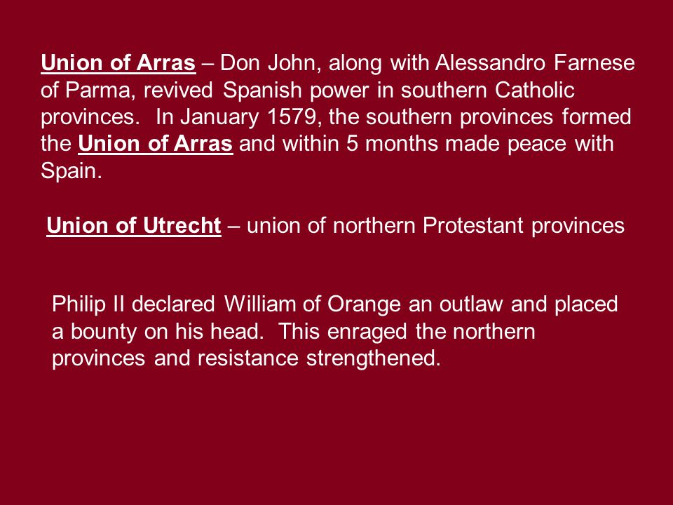 Union of Arras – Don John, along with Alessandro Farnese of Parma, revived Spanish power in southern Catholic provinces. In January 1579, the southern
