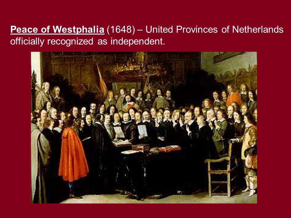 Peace of Westphalia (1648) – United Provinces of Netherlands officially recognized as independent.