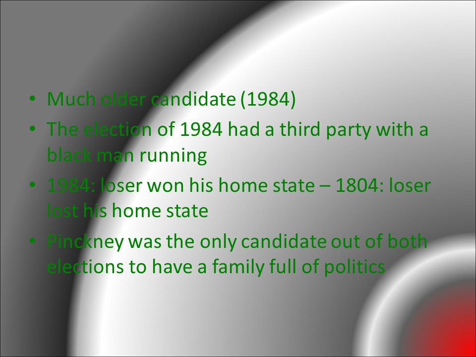 Much older candidate (1984) The election of 1984 had a third party with a black man running 1984: loser won his home state – 1804: loser lost his home state Pinckney was the only candidate out of both elections to have a family full of politics