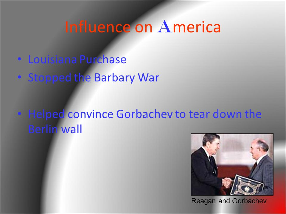 Influence on A merica Louisiana Purchase Stopped the Barbary War Helped convince Gorbachev to tear down the Berlin wall Reagan and Gorbachev