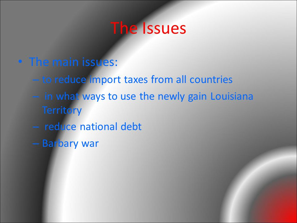The Issues The main issues: – to reduce import taxes from all countries – in what ways to use the newly gain Louisiana Territory – reduce national debt – Barbary war