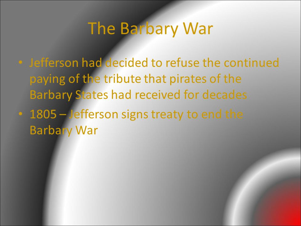 The Barbary War Jefferson had decided to refuse the continued paying of the tribute that pirates of the Barbary States had received for decades 1805 – Jefferson signs treaty to end the Barbary War