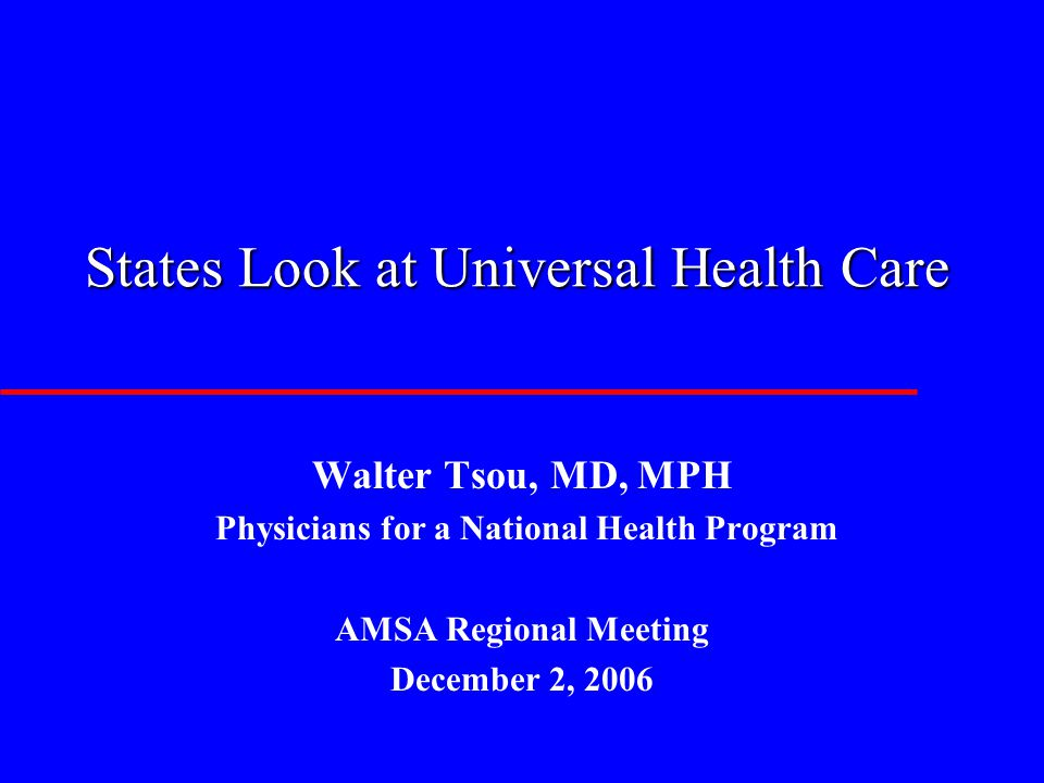 States Look at Universal Health Care Walter Tsou, MD, MPH Physicians for a National Health Program AMSA Regional Meeting December 2, 2006
