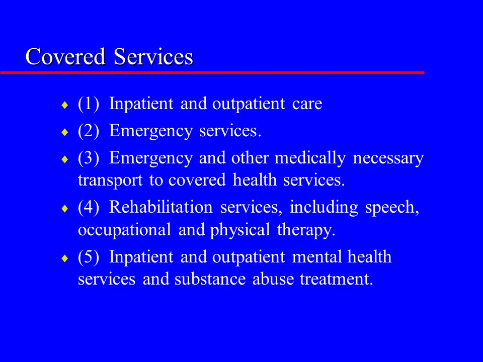 Covered Services  (1) Inpatient and outpatient care  (2) Emergency services.  (3) Emergency and other medically necessary transport to covered heal