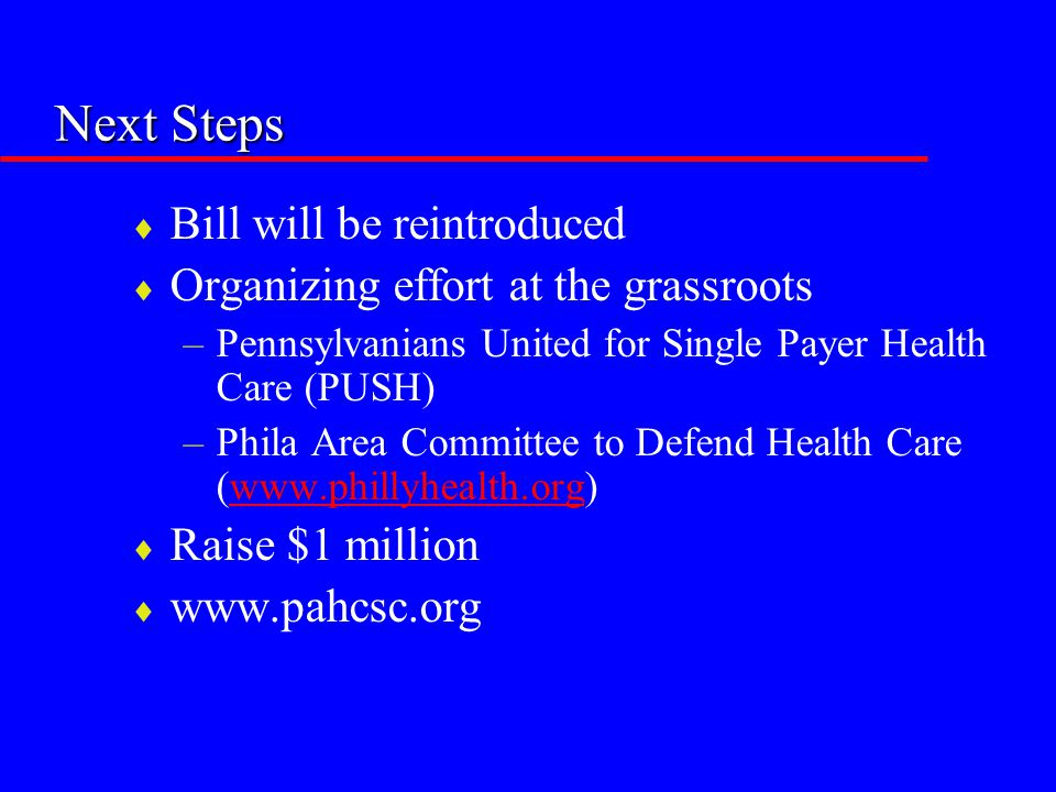 Next Steps  Bill will be reintroduced  Organizing effort at the grassroots –Pennsylvanians United for Single Payer Health Care (PUSH) –Phila Area Co