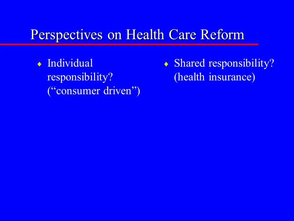"Perspectives on Health Care Reform  Individual responsibility? (""consumer driven"")  Shared responsibility? (health insurance)"