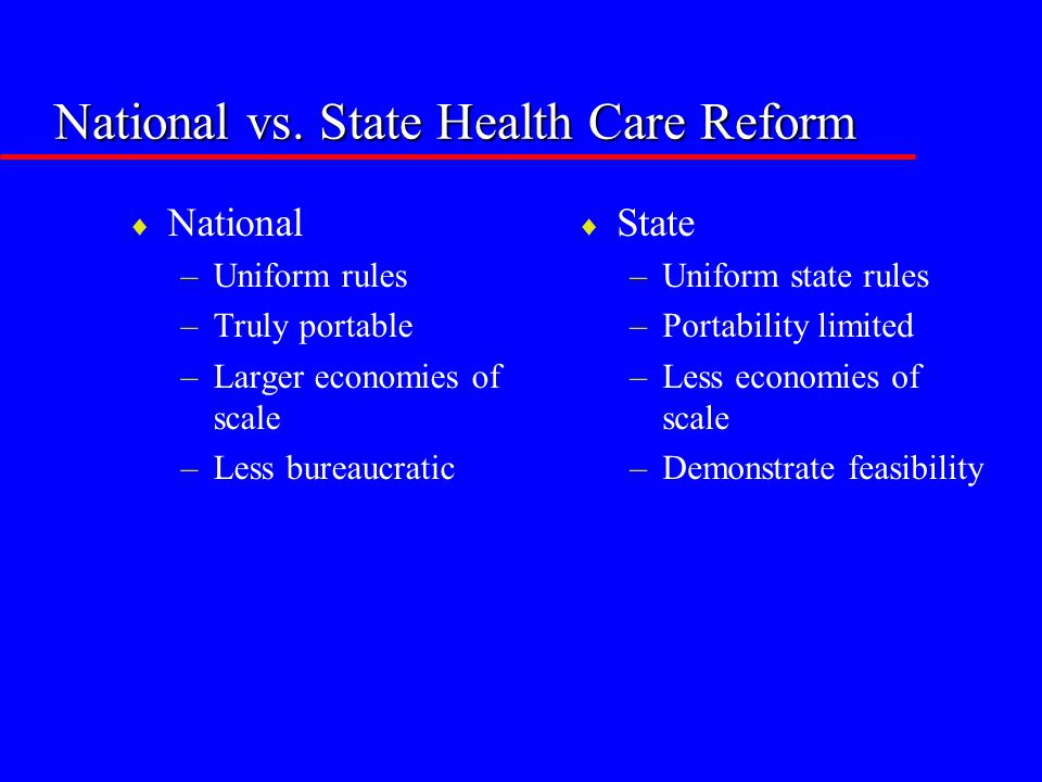 National vs. State Health Care Reform  National –Uniform rules –Truly portable –Larger economies of scale –Less bureaucratic  State –Uniform state r