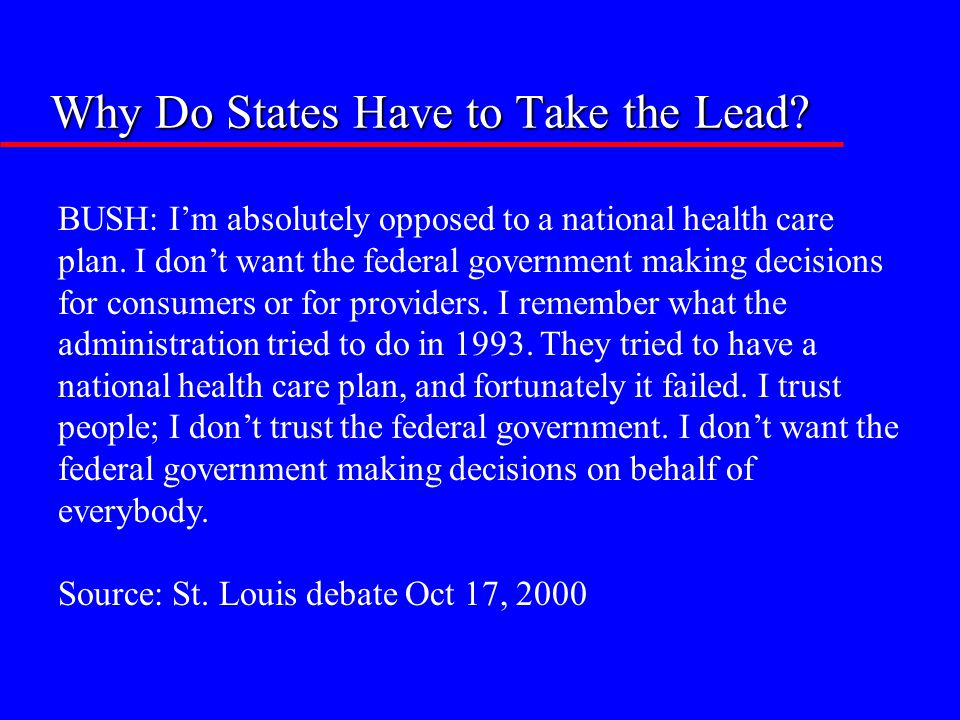 Why Do States Have to Take the Lead? BUSH: I'm absolutely opposed to a national health care plan. I don't want the federal government making decisions