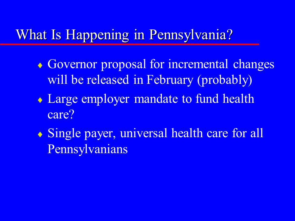 What Is Happening in Pennsylvania?  Governor proposal for incremental changes will be released in February (probably)  Large employer mandate to fun
