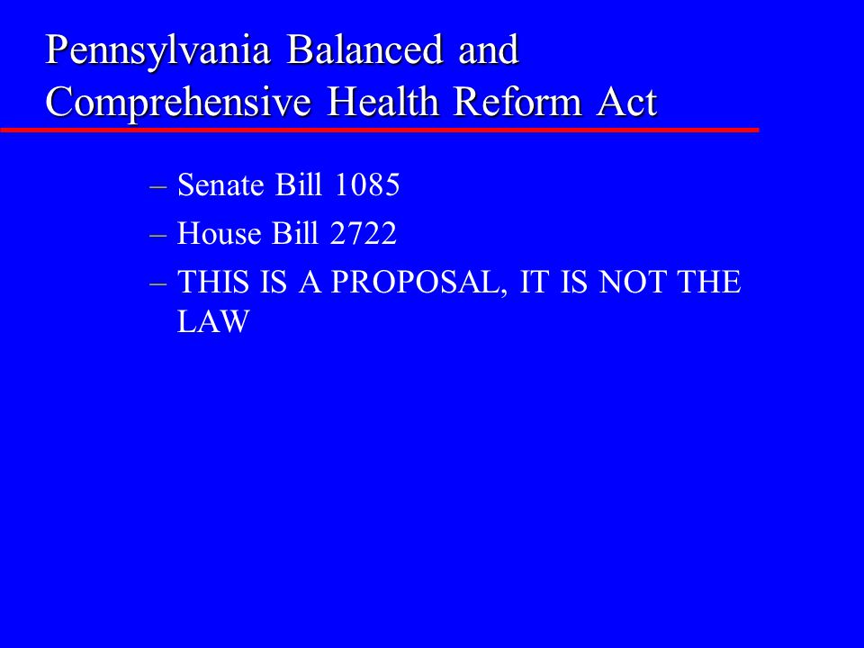Pennsylvania Balanced and Comprehensive Health Reform Act –Senate Bill 1085 –House Bill 2722 –THIS IS A PROPOSAL, IT IS NOT THE LAW