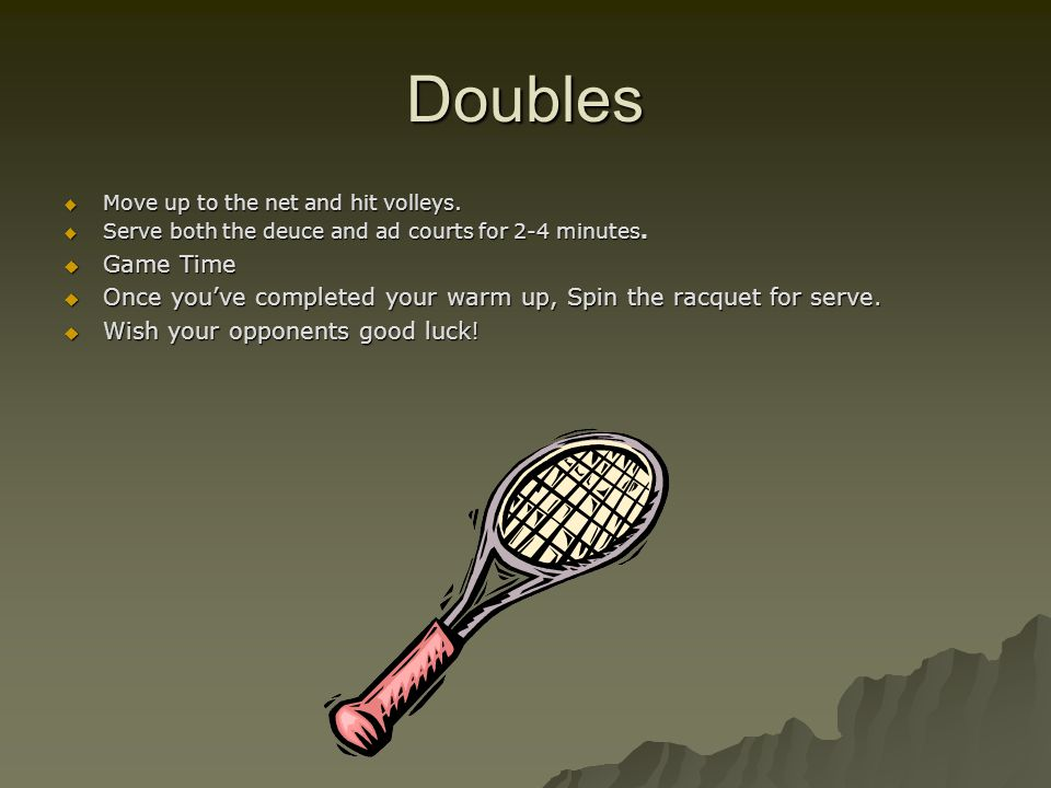 Doubles  Move up to the net and hit volleys.  Serve both the deuce and ad courts for 2-4 minutes.  Game Time  Once you've completed your warm up,