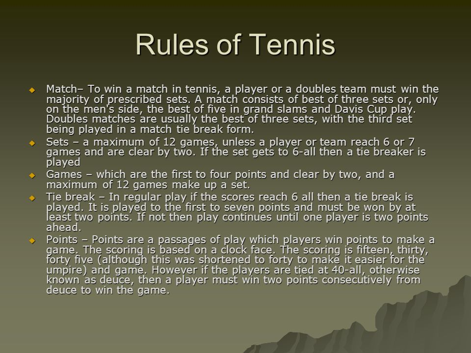 Rules of Tennis  Match– To win a match in tennis, a player or a doubles team must win the majority of prescribed sets. A match consists of best of th