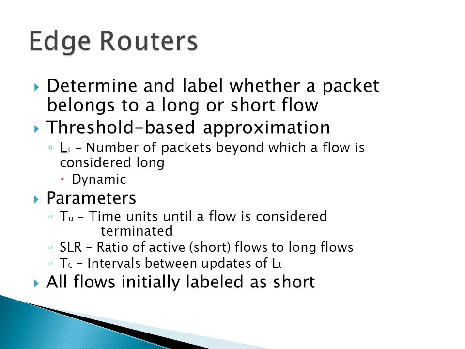  Determine and label whether a packet belongs to a long or short flow  Threshold-based approximation ◦ L t – Number of packets beyond which a flow is considered long  Dynamic  Parameters ◦ T u – Time units until a flow is considered terminated ◦ SLR – Ratio of active (short) flows to long flows ◦ T c – Intervals between updates of L t  All flows initially labeled as short