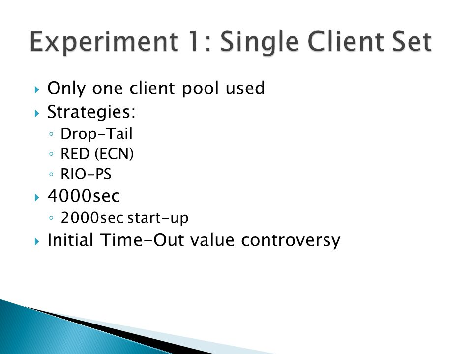  Only one client pool used  Strategies: ◦ Drop-Tail ◦ RED (ECN) ◦ RIO-PS  4000sec ◦ 2000sec start-up  Initial Time-Out value controversy